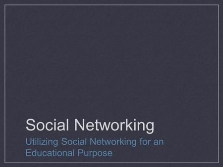 Social Networking Utilizing Social Networking for an Educational Purpose.