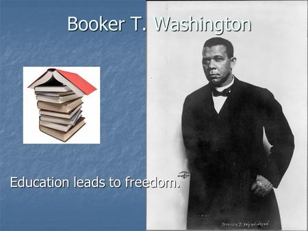 Booker T. Washington Education leads to freedom..