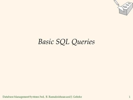Database Management Systems 3ed, R. Ramakrishnan and J. Gehrke1 Basic SQL Queries.