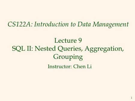 1 CS122A: Introduction to Data Management Lecture 9 SQL II: Nested Queries, Aggregation, Grouping Instructor: Chen Li.