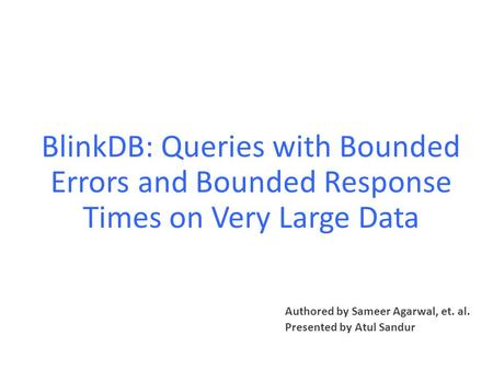 BlinkDB: Queries with Bounded Errors and Bounded Response Times on Very Large Data Authored by Sameer Agarwal, et. al. Presented by Atul Sandur.
