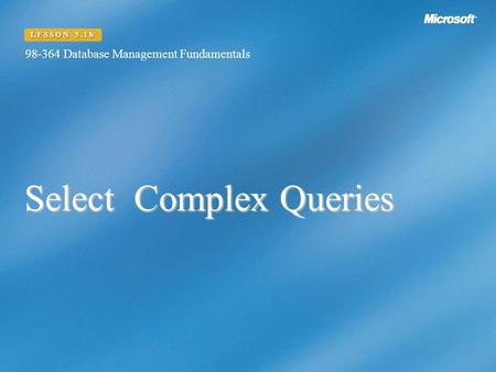 Select Complex Queries 98-364 Database Management Fundamentals LESSON 3.1b.