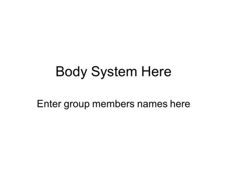 Body System Here Enter group members names here. Save Your Work! This is a good time to start saving your work. Go to FILE, then Save As…, then change.