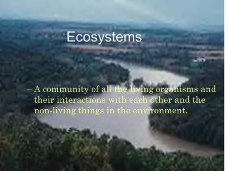 Ecosystems –A community of all the living organisms and their interactions with each other and the non-living things in the environment.