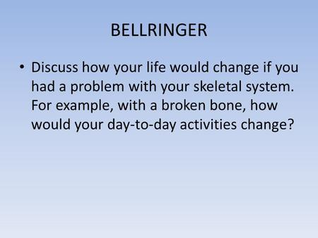 BELLRINGER Discuss how your life would change if you had a problem with your skeletal system. For example, with a broken bone, how would your day-to-day.