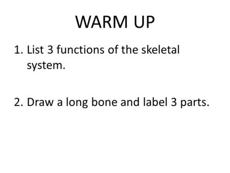 WARM UP 1.List 3 functions of the skeletal system. 2.Draw a long bone and label 3 parts.