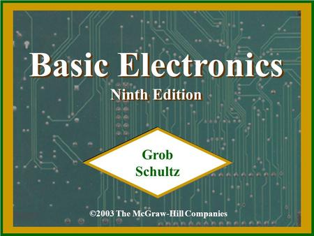 Basic Electronics Ninth Edition Basic Electronics Ninth Edition ©2003 The McGraw-Hill Companies Grob Schultz.