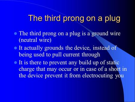 The third prong on a plug The third prong on a plug is a ground wire (neutral wire) It actually grounds the device, instead of being used to pull current.