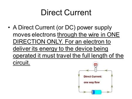 Direct Current A Direct Current (or DC) power supply moves electrons through the wire in ONE DIRECTION ONLY. For an electron to deliver its energy to the.