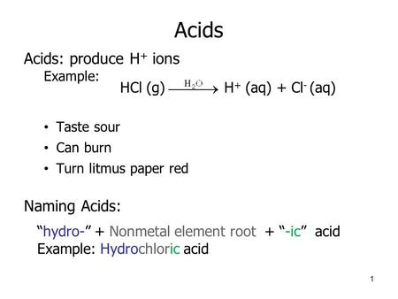 "Acids Acids: produce H + ions Example: Taste sour Can burn Turn litmus paper red Naming Acids: 1 ""hydro-"" + Nonmetal element root + ""-ic"" acid Example:"