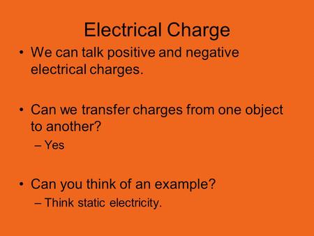 Electrical Charge We can talk positive and negative electrical charges. Can we transfer charges from one object to another? –Yes Can you think of an example?