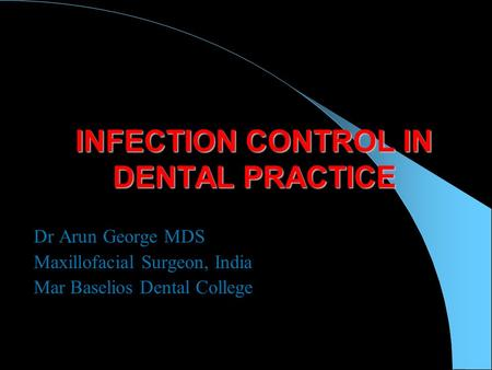 INFECTION CONTROL IN DENTAL PRACTICE Dr Arun George MDS Maxillofacial Surgeon, India Mar Baselios Dental College.