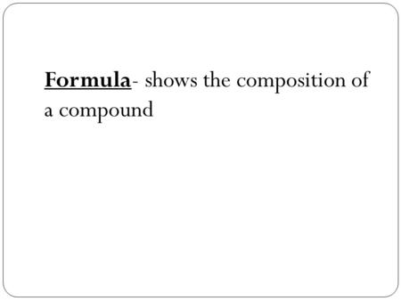 Formula- shows the composition of a compound. [TYPES OF COMPOUND FORMULAE] 1. Structural formula --indicates the kinds of atoms in a molecule, their proportions,