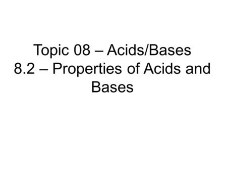 Topic 08 – Acids/Bases 8.2 – Properties of Acids and Bases.