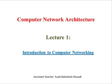 Computer Network Architecture Lecture 1: Introduction to Computer Networking.