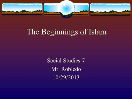 The Beginnings of Islam Social Studies 7 Mr. Robledo 10/29/2013.