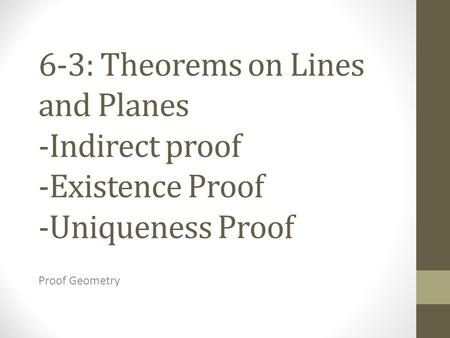 6-3: Theorems on Lines and Planes -Indirect proof -Existence Proof -Uniqueness Proof Proof Geometry.