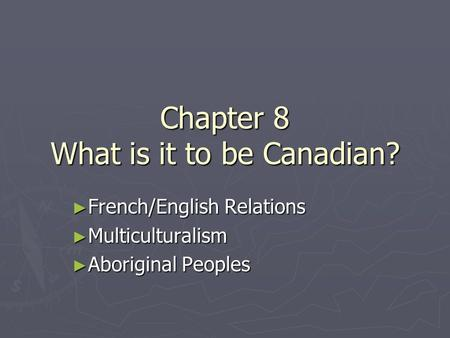 Chapter 8 What is it to be Canadian? ► French/English Relations ► Multiculturalism ► Aboriginal Peoples.