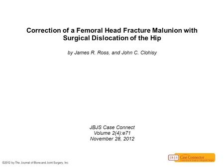 Correction of a Femoral Head Fracture Malunion with Surgical Dislocation of the Hip by James R. Ross, and John C. Clohisy JBJS Case Connect Volume 2(4):e71.
