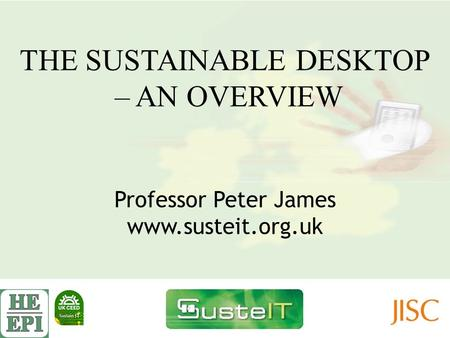 THE SUSTAINABLE DESKTOP – AN OVERVIEW Professor Peter James www.susteit.org.uk.
