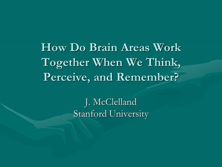 How Do Brain Areas Work Together When We Think, Perceive, and Remember? J. McClelland Stanford University.