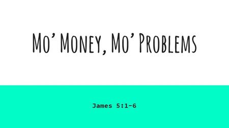 "Mo' Money, Mo' Problems James 5:1-6. MO' Money, Mo' Problems ""Come now, you rich, weep and howl for the miseries that are coming upon you. Your riches."