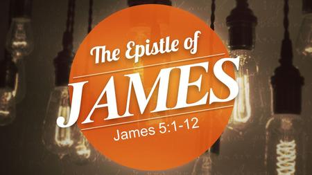 James 5:1-12. James 5:1-6 1 Come now, you rich, weep and howl for the miseries that are coming upon you. 2 Your riches have rotted and your garments.