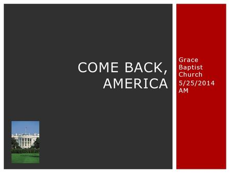 Grace Baptist Church 5/25/2014 AM COME BACK, AMERICA.