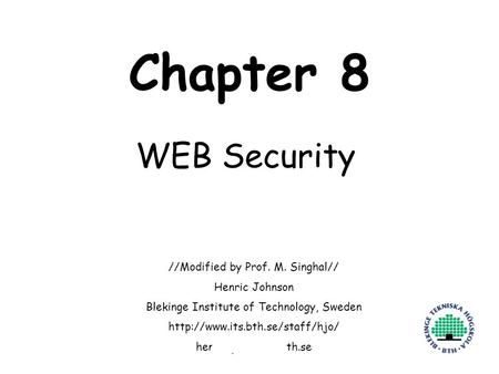 Henric Johnson1 Chapter 8 WEB Security //Modified by Prof. M. Singhal// Henric Johnson Blekinge Institute of Technology, Sweden