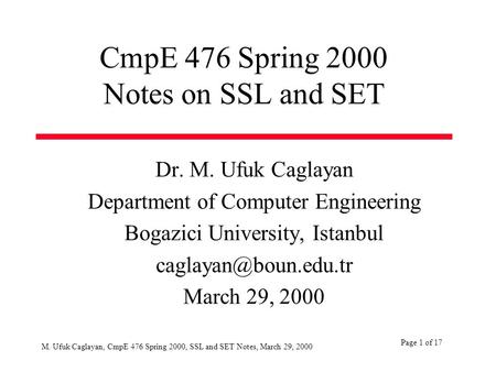 Page 1 of 17 M. Ufuk Caglayan, CmpE 476 Spring 2000, SSL and SET Notes, March 29, 2000 CmpE 476 Spring 2000 Notes on SSL and SET Dr. M. Ufuk Caglayan Department.