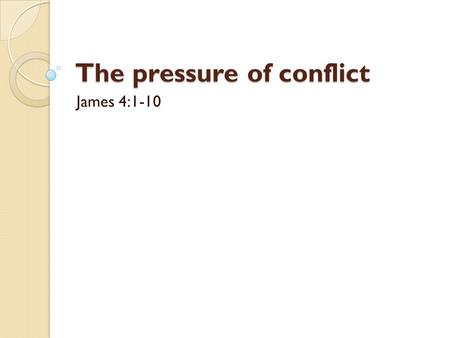 The pressure of conflict James 4:1-10. Introduction Conflict inevitable.