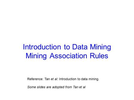 Introduction to Data Mining Mining Association Rules Reference: Tan et al: Introduction to data mining. Some slides are adopted from Tan et al.