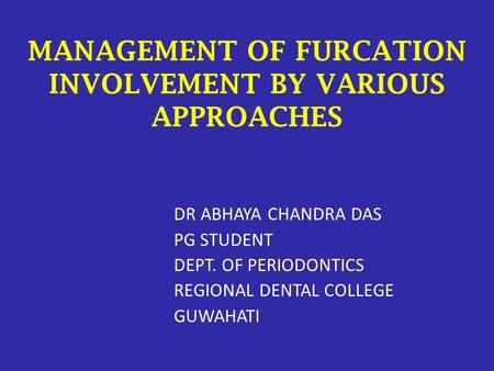 MANAGEMENT OF FURCATION INVOLVEMENT BY VARIOUS APPROACHES DR ABHAYA CHANDRA DAS PG STUDENT DEPT. OF PERIODONTICS REGIONAL DENTAL COLLEGE GUWAHATI.