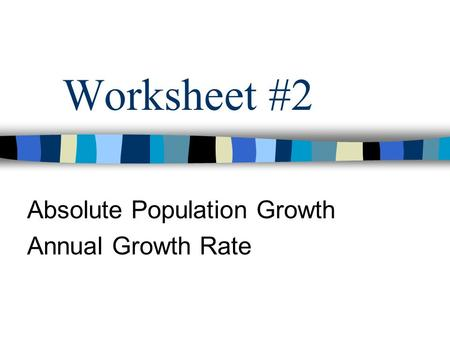 Worksheet #2 Absolute Population Growth Annual Growth Rate.