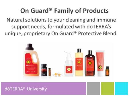 On Guard® Family of Products Natural solutions to your cleaning and immune support needs, formulated with dōTERRA's unique, proprietary On Guard® Protective.