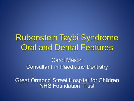 Rubenstein Taybi Syndrome Oral and Dental Features Carol Mason Consultant in Paediatric Dentistry Great Ormond Street Hospital for Children NHS Foundation.