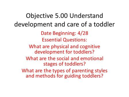 Objective 5.00 Understand development and care of a toddler Date Beginning: 4/28 Essential Questions: What are physical and cognitive development for toddlers?