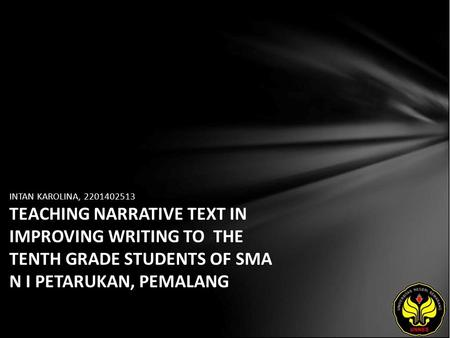 INTAN KAROLINA, 2201402513 TEACHING NARRATIVE TEXT IN IMPROVING WRITING TO THE TENTH GRADE STUDENTS OF SMA N I PETARUKAN, PEMALANG.