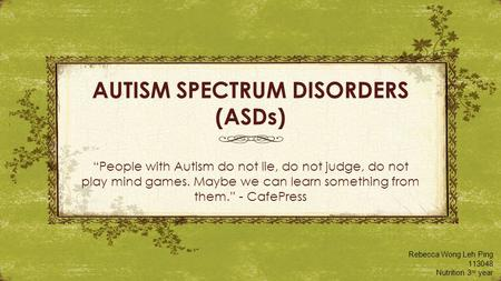 "AUTISM SPECTRUM DISORDERS (ASDs) ""People with Autism do not lie, do not judge, do not play mind games. Maybe we can learn something from them."" - CafePress."