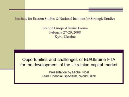 Institute for Eastern Studies & National Institute for Strategic Studies Second Europe-Ukraine Forum February 27-29, 2008 Kyiv, Ukraine Opportunities and.