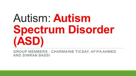 Autism: Autism Spectrum Disorder (ASD) GROUP MEMBERS : CHARMAINE TICSAY, AFIFA AHMED AND SIMRAN BASSI.