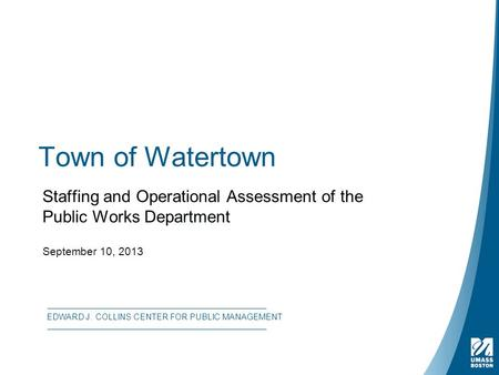 Town of Watertown Staffing and Operational Assessment of the Public Works Department September 10, 2013 EDWARD J. COLLINS CENTER FOR PUBLIC MANAGEMENT.