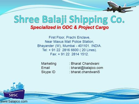 Specialized in ODC & Project Cargo www.balajico.com First Floor, Prachi Enclave, Near Maxus Mall Police Station, Bhayander (W), Mumbai - 401101. INDIA.