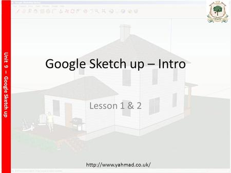 Unit 9 – Google Sketch up  Google Sketch up – Intro Lesson 1 & 2.