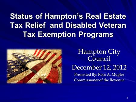 1 Status of Hampton's Real Estate Tax Relief and Disabled Veteran Tax Exemption Programs Hampton City Council December 12, 2012 Presented By: Ross A. Mugler.
