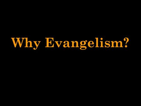 "Why Evangelism?. Why Evangelism? 12 Reasons! 1. EVANGELISM IS BIBLICAL COMMAND ""Go therefore, and make disciples of all the nations, baptizing them in."