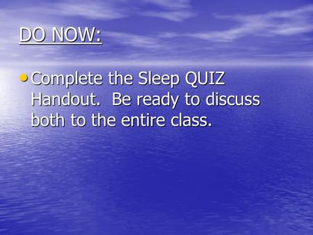 DO NOW: Complete the Sleep QUIZ Handout. Be ready to discuss both to the entire class. Complete the Sleep QUIZ Handout. Be ready to discuss both to the.