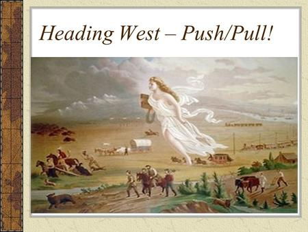 Heading West – Push/Pull!. In 1780, 2.7 million people lived in 13 states Fifty years later... In 1830, 12 million people lived in 24 states Why do people.