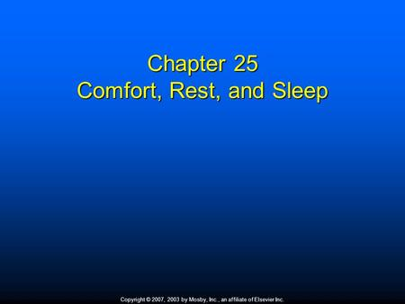 Copyright © 2007, 2003 by Mosby, Inc., an affiliate of Elsevier Inc. Chapter 25 Comfort, Rest, and Sleep.