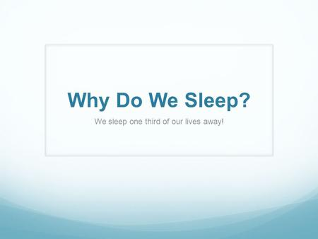 Why Do We Sleep? We sleep one third of our lives away!